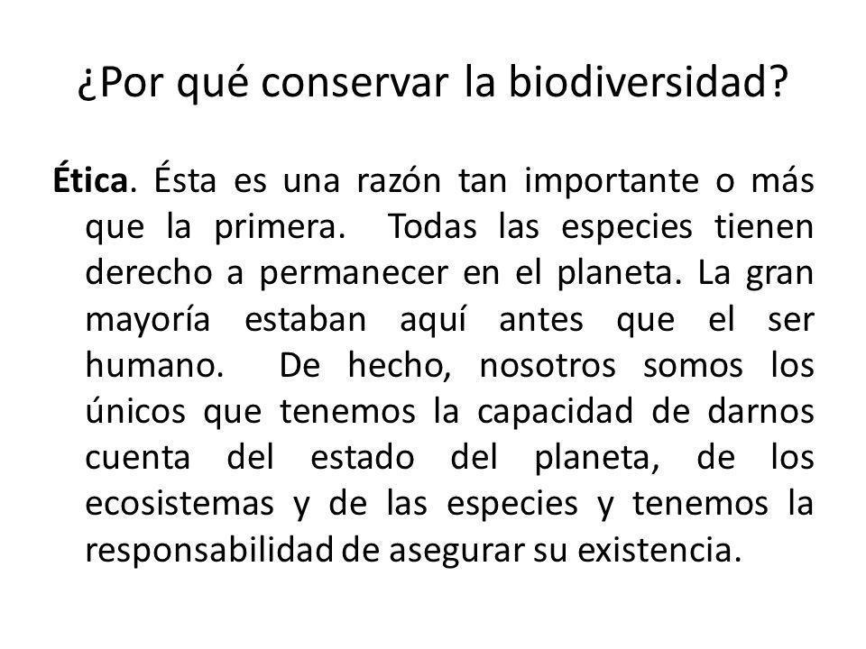¿Por qué conservar la biodiversidad.Ética. Ésta es una razón tan importante o más que la primera.