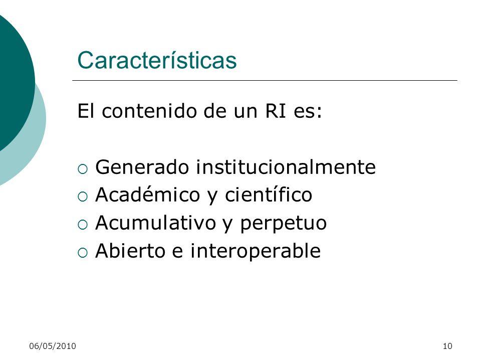 06/05/201010 Características El contenido de un RI es: Generado institucionalmente Académico y científico Acumulativo y perpetuo Abierto e interoperab