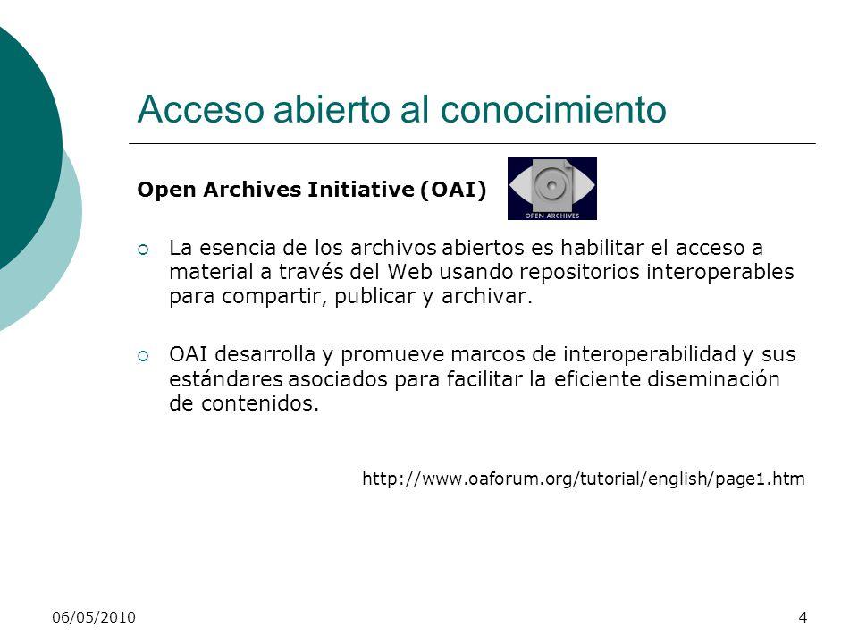 06/05/20104 Acceso abierto al conocimiento Open Archives Initiative (OAI) La esencia de los archivos abiertos es habilitar el acceso a material a través del Web usando repositorios interoperables para compartir, publicar y archivar.