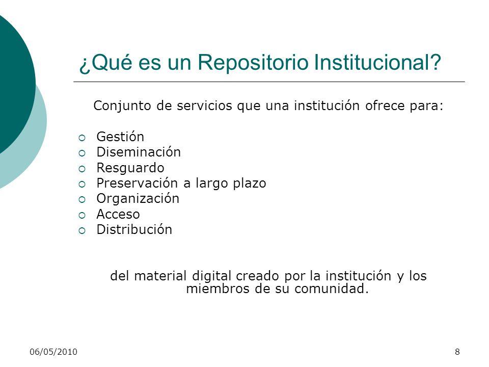 06/05/20108 ¿Qué es un Repositorio Institucional? Conjunto de servicios que una institución ofrece para: Gestión Diseminación Resguardo Preservación a