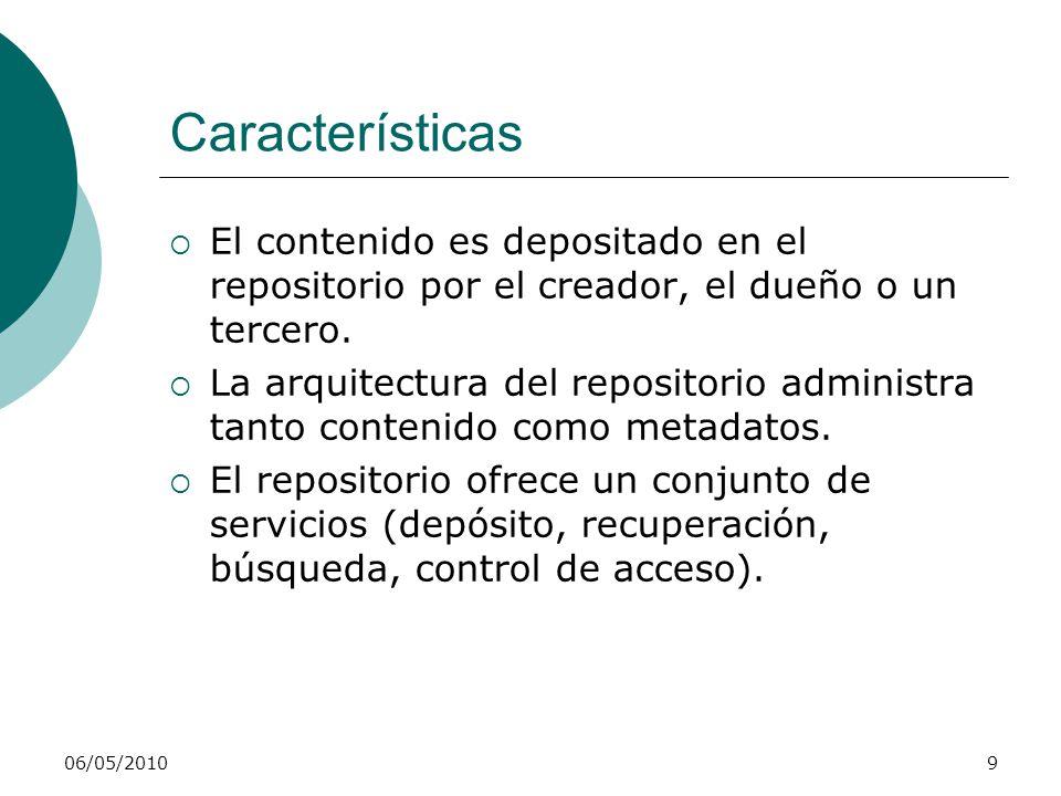 06/05/20109 Características El contenido es depositado en el repositorio por el creador, el dueño o un tercero. La arquitectura del repositorio admini
