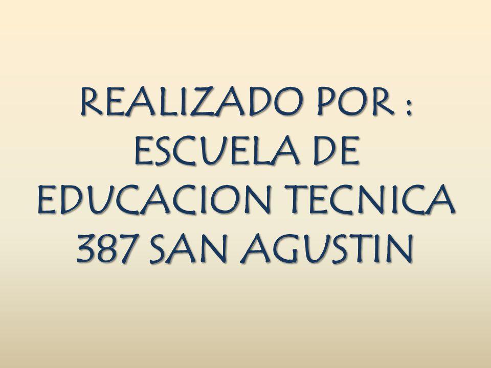 REALIZADO POR : ESCUELA DE EDUCACION TECNICA 387 SAN AGUSTIN