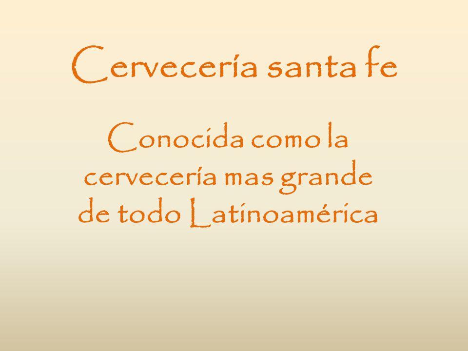 Cervecería santa fe Conocida como la cervecería mas grande de todo Latinoamérica