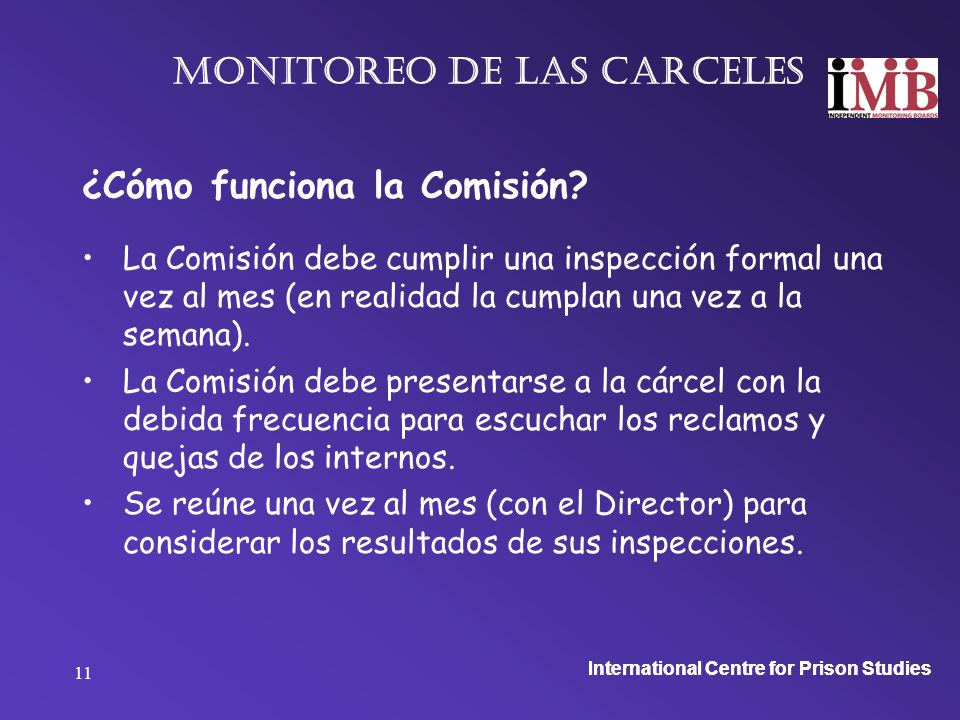 International Centre for Prison Studies 11 Monitoreo de las carceles ¿Cómo funciona la Comisión.