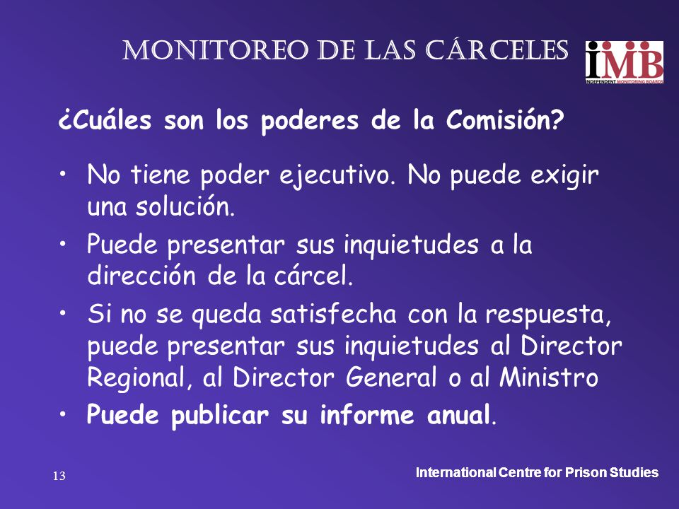 International Centre for Prison Studies 13 Monitoreo de las cárceles ¿Cuáles son los poderes de la Comisión.