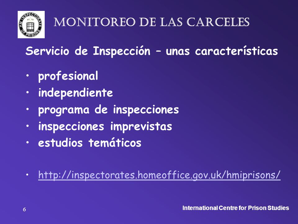 International Centre for Prison Studies 6 monitoreo de las carceles Servicio de Inspección – unas características profesional independiente programa de inspecciones inspecciones imprevistas estudios temáticos http://inspectorates.homeoffice.gov.uk/hmiprisons/