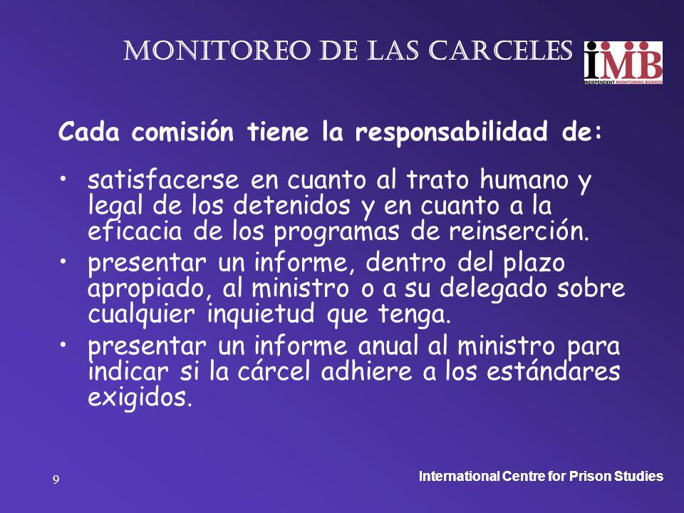 International Centre for Prison Studies 9 Monitoreo de las carceles Cada comisión tiene la responsabilidad de: satisfacerse en cuanto al trato humano y legal de los detenidos y en cuanto a la eficacia de los programas de reinserción.