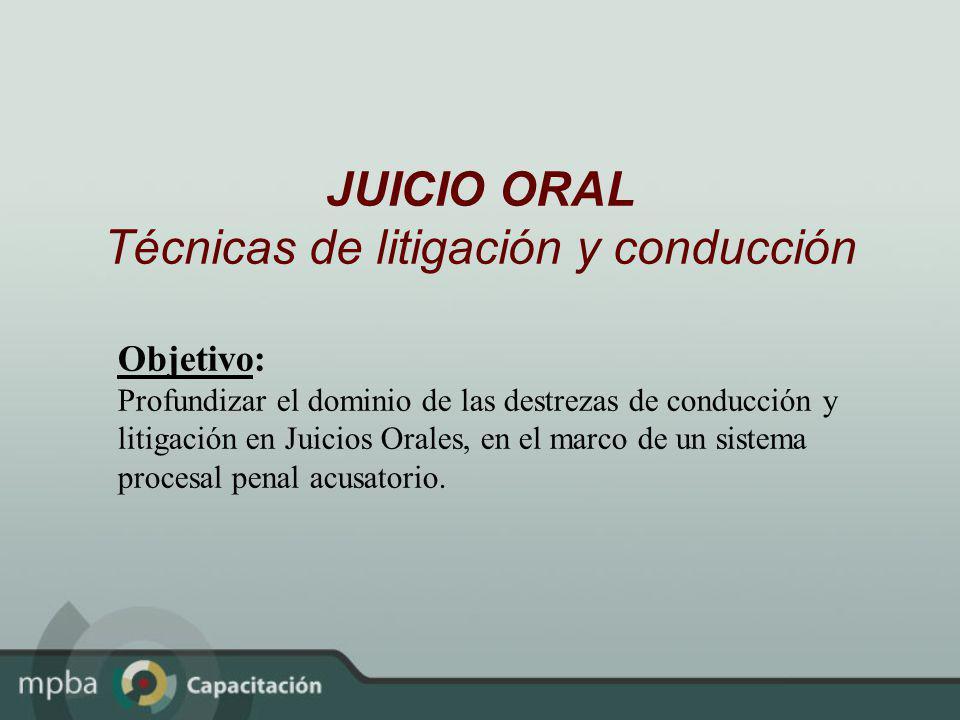 JUICIO ORAL Técnicas de litigación y conducción Objetivo: Profundizar el dominio de las destrezas de conducción y litigación en Juicios Orales, en el