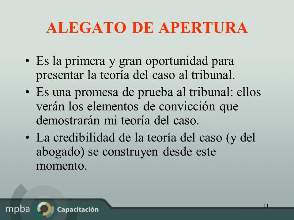 11 ALEGATO DE APERTURA Es la primera y gran oportunidad para presentar la teoría del caso al tribunal. Es una promesa de prueba al tribunal: ellos ver