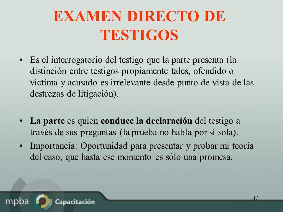 13 EXAMEN DIRECTO DE TESTIGOS Es el interrogatorio del testigo que la parte presenta (la distinción entre testigos propiamente tales, ofendido o vícti