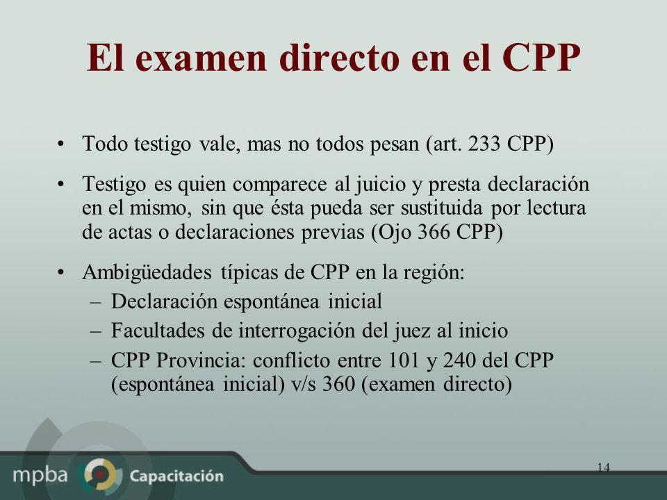 14 El examen directo en el CPP Todo testigo vale, mas no todos pesan (art. 233 CPP) Testigo es quien comparece al juicio y presta declaración en el mi