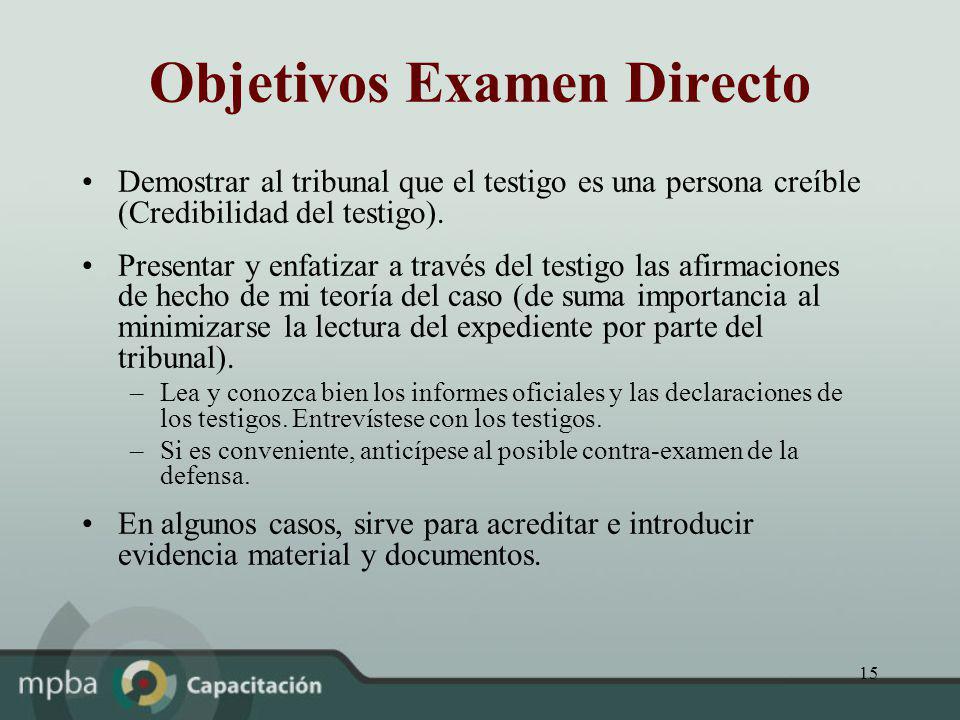 15 Objetivos Examen Directo Demostrar al tribunal que el testigo es una persona creíble (Credibilidad del testigo). Presentar y enfatizar a través del