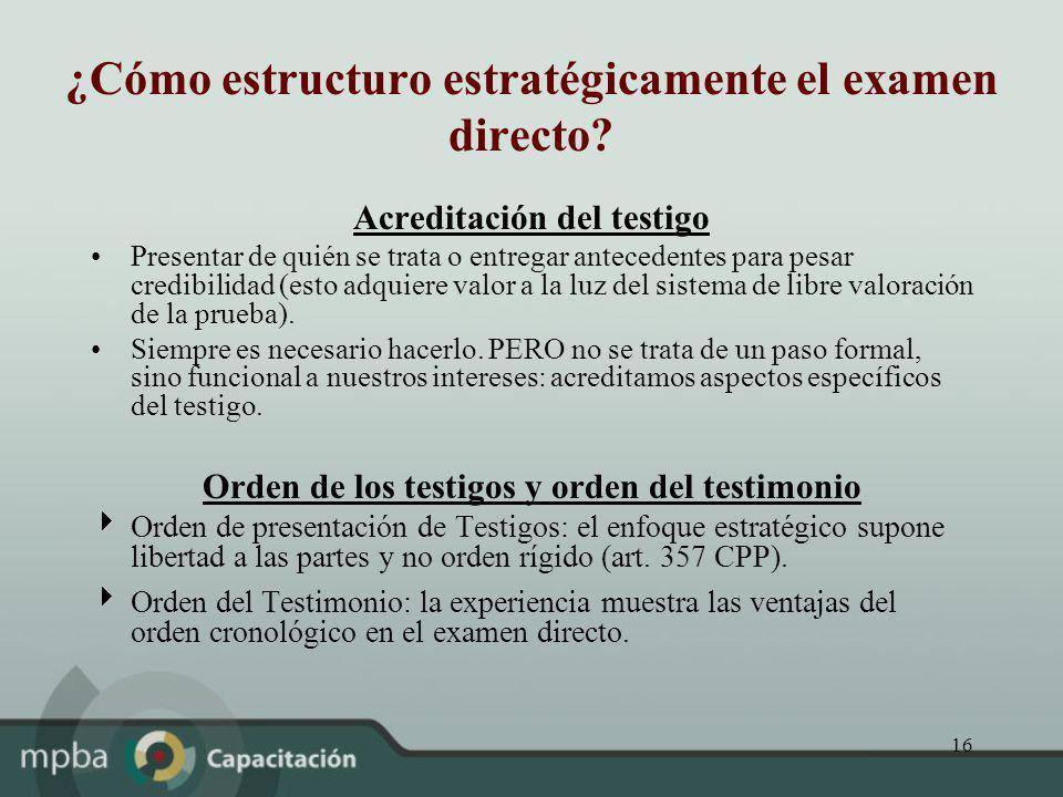 16 ¿Cómo estructuro estratégicamente el examen directo? Acreditación del testigo Presentar de quién se trata o entregar antecedentes para pesar credib