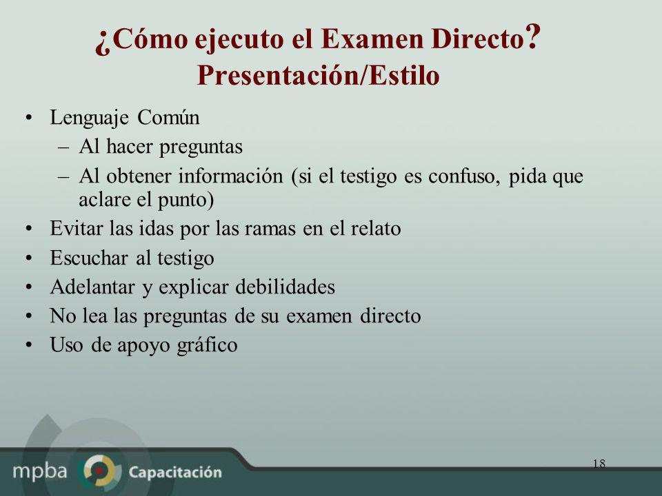 18 ¿ Cómo ejecuto el Examen Directo ? Presentación/Estilo Lenguaje Común –Al hacer preguntas –Al obtener información (si el testigo es confuso, pida q