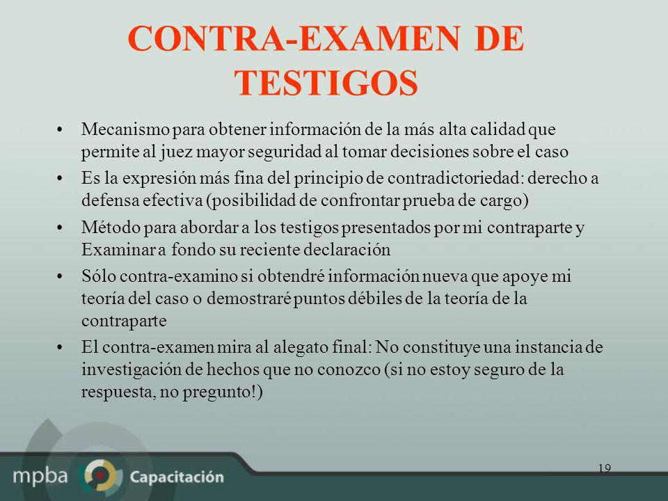 19 CONTRA-EXAMEN DE TESTIGOS Mecanismo para obtener información de la más alta calidad que permite al juez mayor seguridad al tomar decisiones sobre e