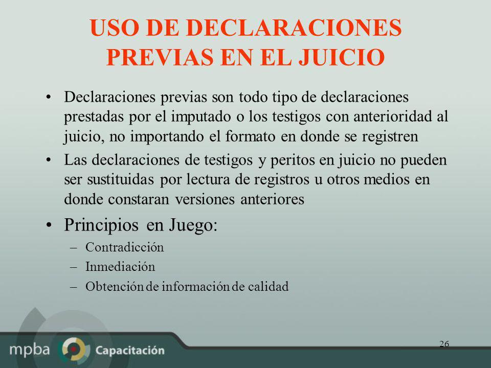 26 USO DE DECLARACIONES PREVIAS EN EL JUICIO Declaraciones previas son todo tipo de declaraciones prestadas por el imputado o los testigos con anterio