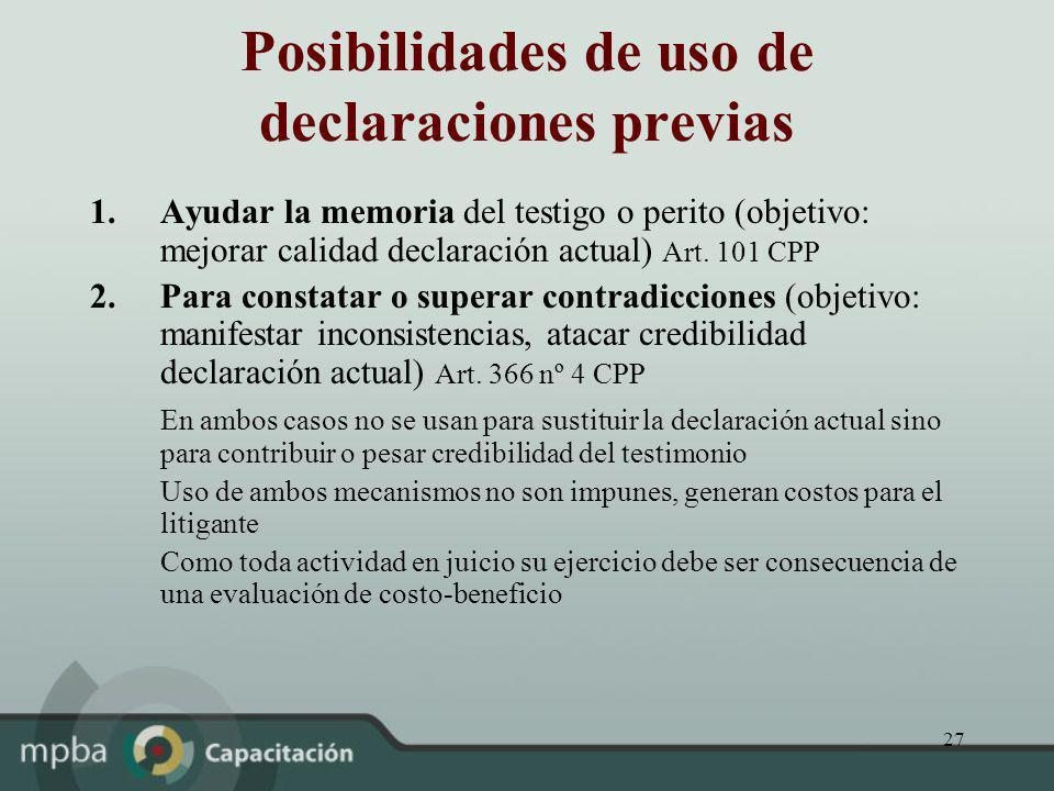 27 Posibilidades de uso de declaraciones previas 1.Ayudar la memoria del testigo o perito (objetivo: mejorar calidad declaración actual) Art. 101 CPP