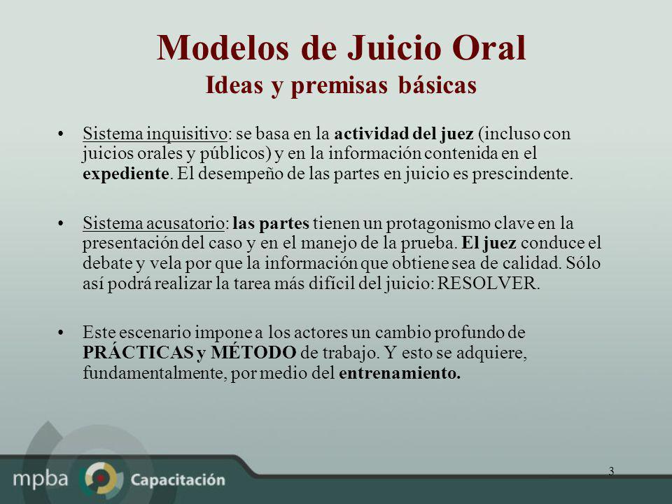 3 Modelos de Juicio Oral Ideas y premisas básicas Sistema inquisitivo: se basa en la actividad del juez (incluso con juicios orales y públicos) y en l