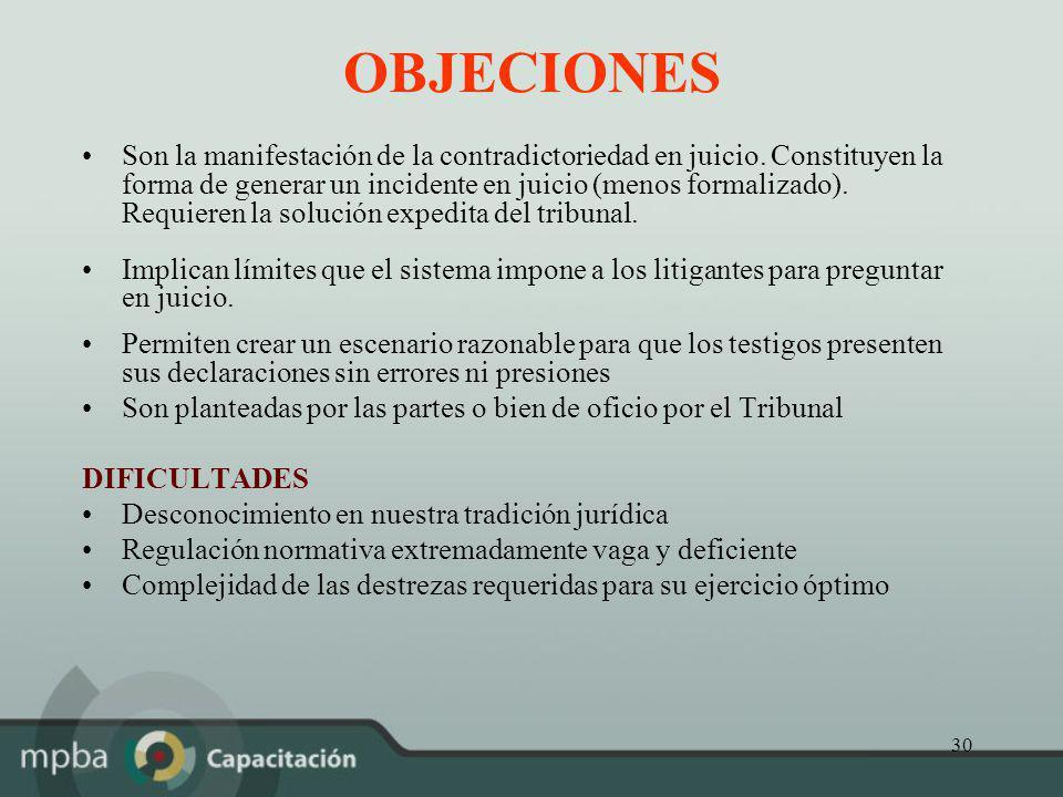 30 OBJECIONES Son la manifestación de la contradictoriedad en juicio. Constituyen la forma de generar un incidente en juicio (menos formalizado). Requ