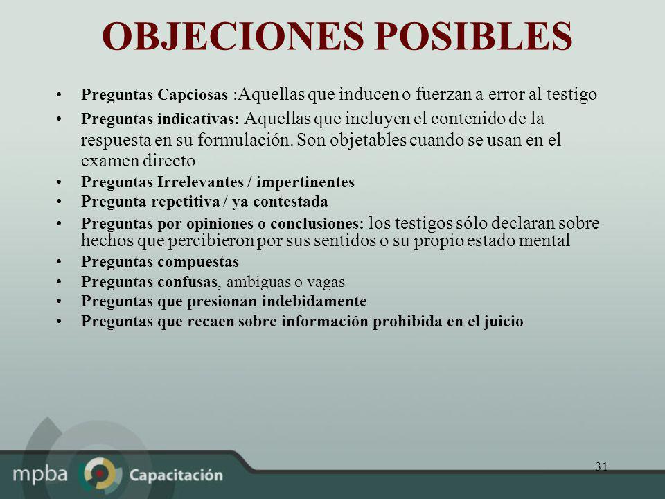 31 OBJECIONES POSIBLES Preguntas Capciosas : Aquellas que inducen o fuerzan a error al testigo Preguntas indicativas: Aquellas que incluyen el conteni