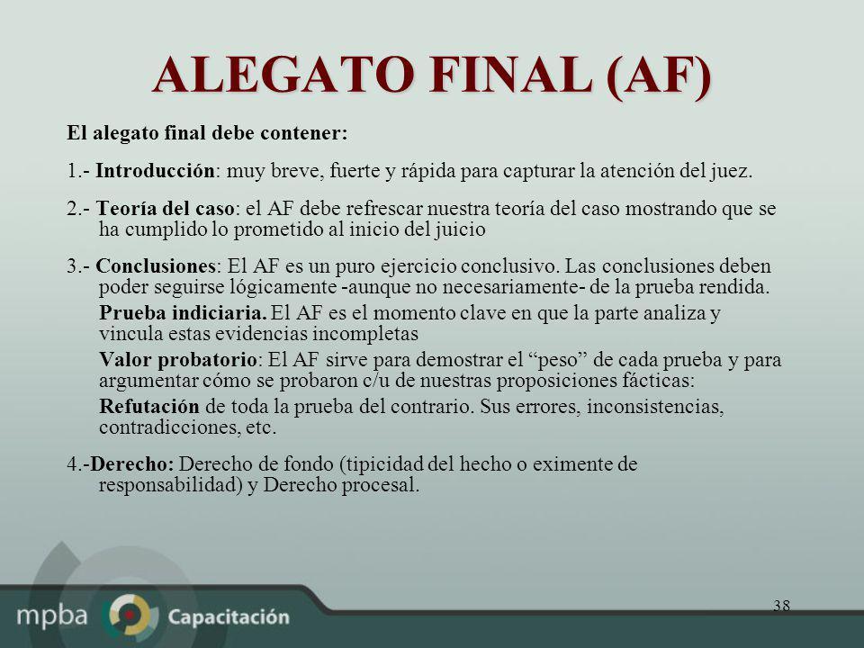 38 ALEGATO FINAL (AF) El alegato final debe contener: 1.- Introducción: muy breve, fuerte y rápida para capturar la atención del juez. 2.- Teoría del