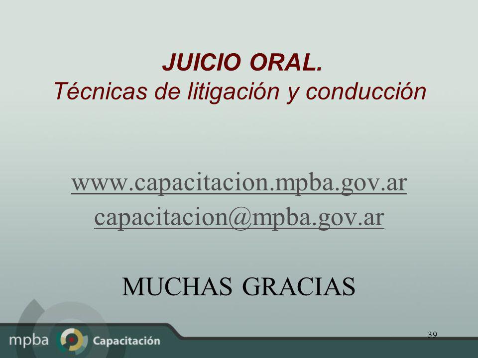 39 JUICIO ORAL. Técnicas de litigación y conducción www.capacitacion.mpba.gov.ar capacitacion@mpba.gov.ar MUCHAS GRACIAS