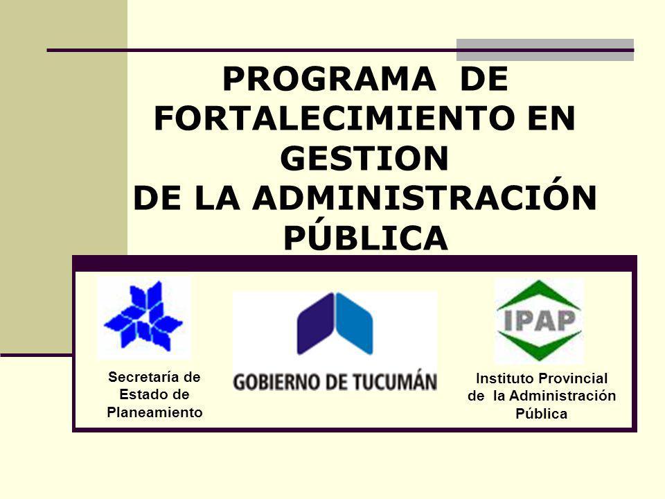 PROGRAMA DE FORTALECIMIENTO EN GESTION DE LA ADMINISTRACIÓN PÚBLICA Secretaría de Estado de Planeamiento Instituto Provincial de la Administración Púb
