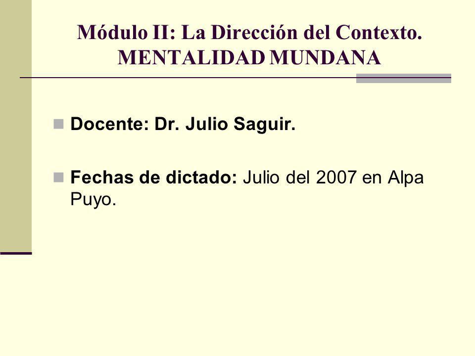 Módulo II: La Dirección del Contexto. MENTALIDAD MUNDANA Docente: Dr. Julio Saguir. Fechas de dictado: Julio del 2007 en Alpa Puyo.