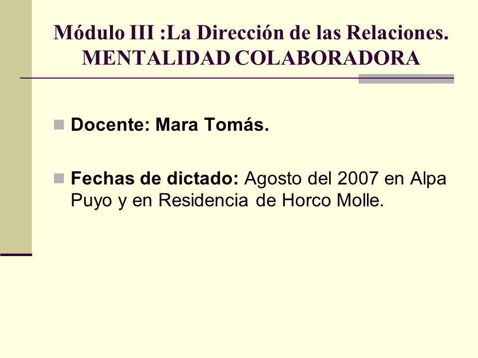Módulo III :La Dirección de las Relaciones. MENTALIDAD COLABORADORA Docente: Mara Tomás. Fechas de dictado: Agosto del 2007 en Alpa Puyo y en Residenc