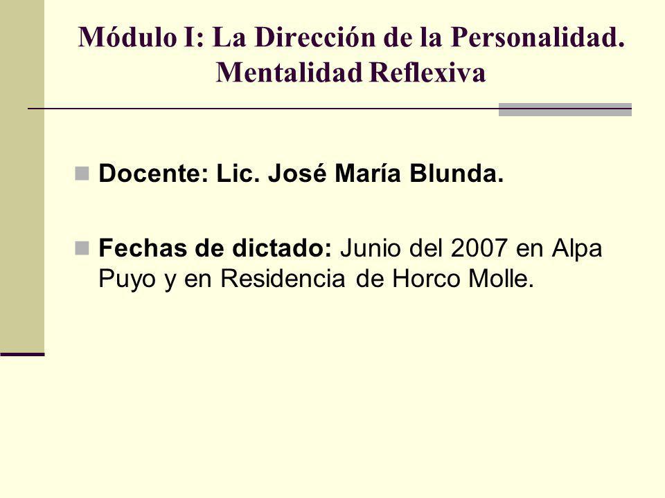 Módulo I: La Dirección de la Personalidad. Mentalidad Reflexiva Docente: Lic. José María Blunda. Fechas de dictado: Junio del 2007 en Alpa Puyo y en R