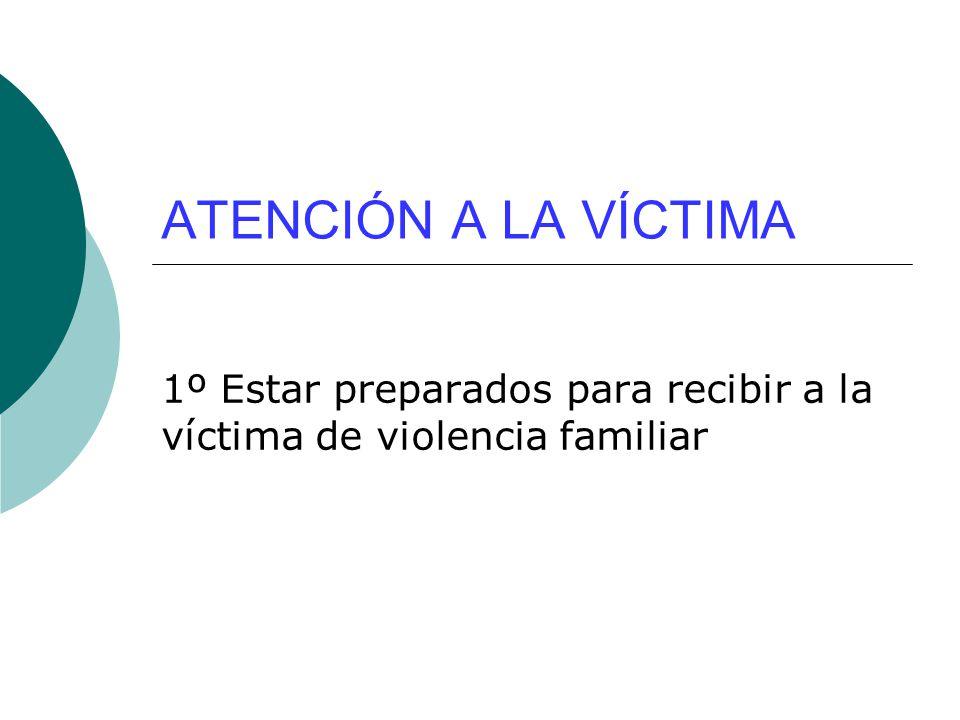 ATENCIÓN A LA VÍCTIMA 1º Estar preparados para recibir a la víctima de violencia familiar