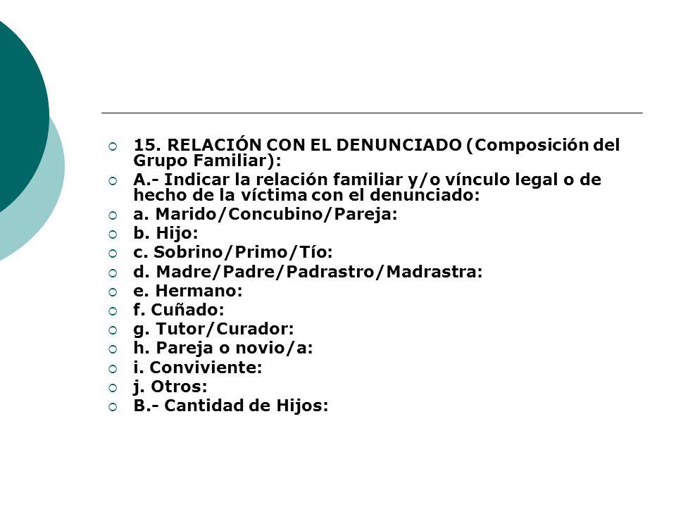 15. RELACIÓN CON EL DENUNCIADO (Composición del Grupo Familiar): A.- Indicar la relación familiar y/o vínculo legal o de hecho de la víctima con el de