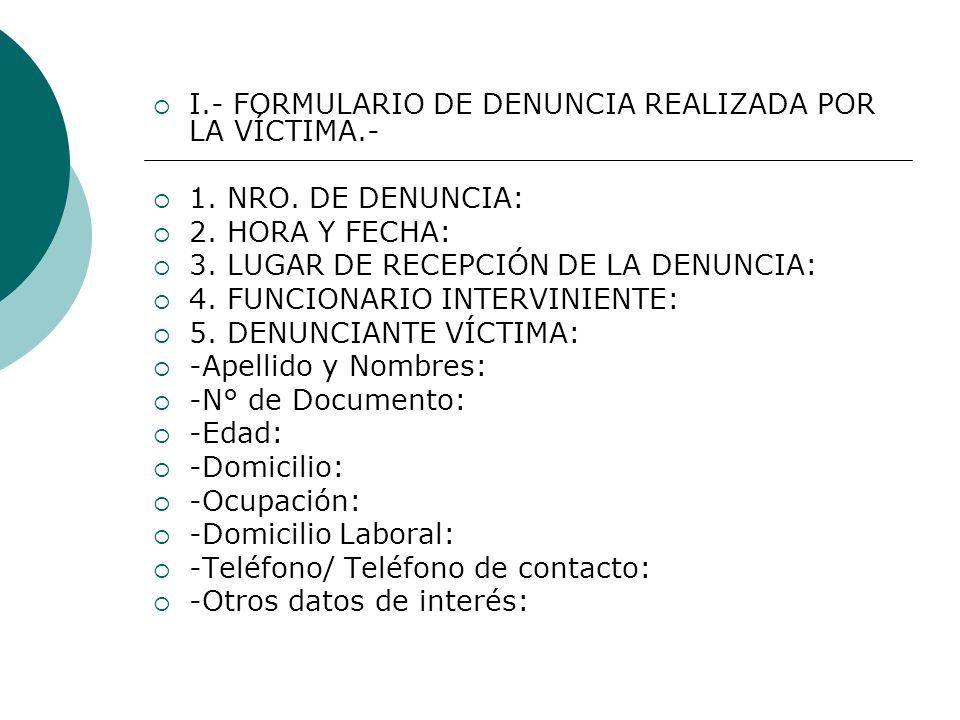 I.- FORMULARIO DE DENUNCIA REALIZADA POR LA VÍCTIMA.- 1. NRO. DE DENUNCIA: 2. HORA Y FECHA: 3. LUGAR DE RECEPCIÓN DE LA DENUNCIA: 4. FUNCIONARIO INTER
