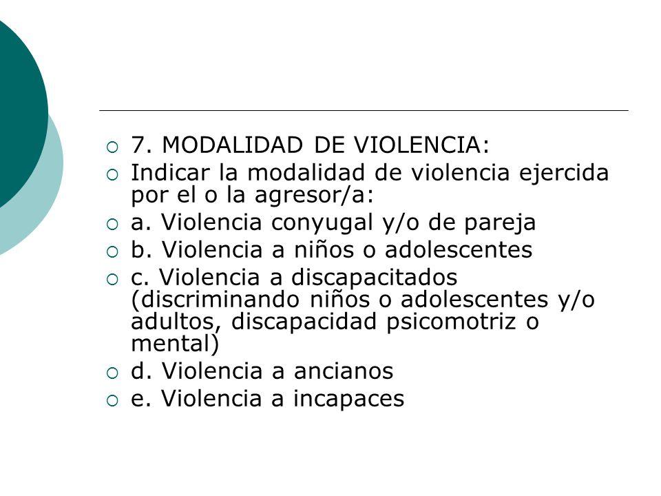 7. MODALIDAD DE VIOLENCIA: Indicar la modalidad de violencia ejercida por el o la agresor/a: a. Violencia conyugal y/o de pareja b. Violencia a niños