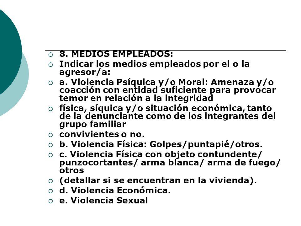 8. MEDIOS EMPLEADOS: Indicar los medios empleados por el o la agresor/a: a. Violencia Psíquica y/o Moral: Amenaza y/o coacción con entidad suficiente