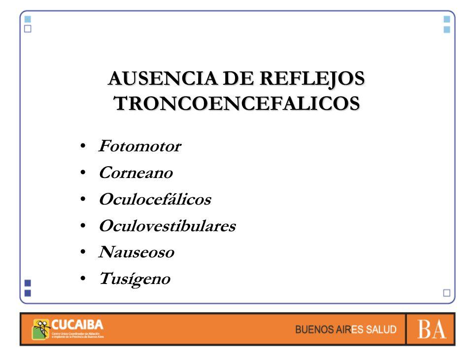 AUSENCIA DE REFLEJOS TRONCOENCEFALICOS Fotomotor Corneano Oculocefálicos Oculovestibulares Nauseoso Tusígeno