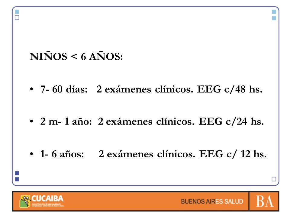 NIÑOS < 6 AÑOS: 7- 60 días: 2 exámenes clínicos. EEG c/48 hs. 2 m- 1 año: 2 exámenes clínicos. EEG c/24 hs. 1- 6 años: 2 exámenes clínicos. EEG c/ 12
