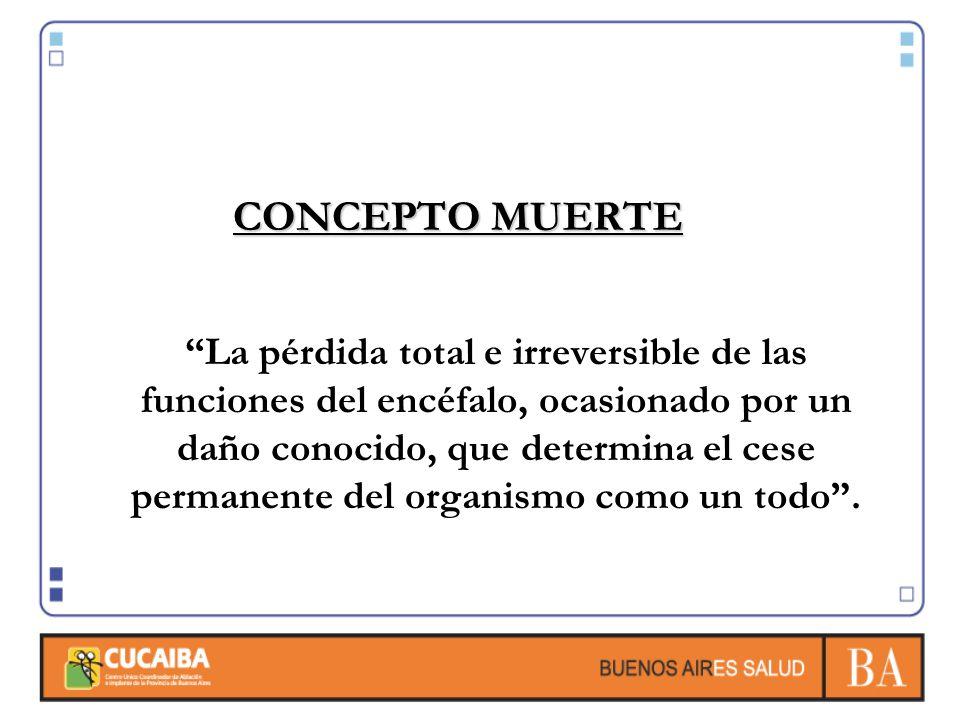 CONCEPTO MUERTE La pérdida total e irreversible de las funciones del encéfalo, ocasionado por un daño conocido, que determina el cese permanente del o
