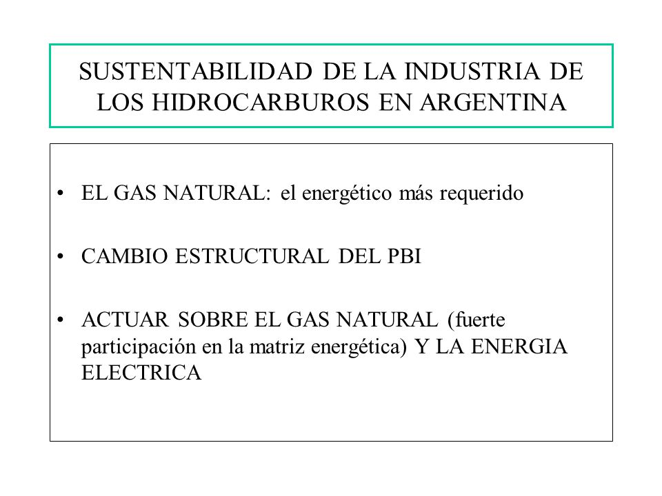 EL GAS NATURAL: el energético más requerido CAMBIO ESTRUCTURAL DEL PBI ACTUAR SOBRE EL GAS NATURAL (fuerte participación en la matriz energética) Y LA ENERGIA ELECTRICA