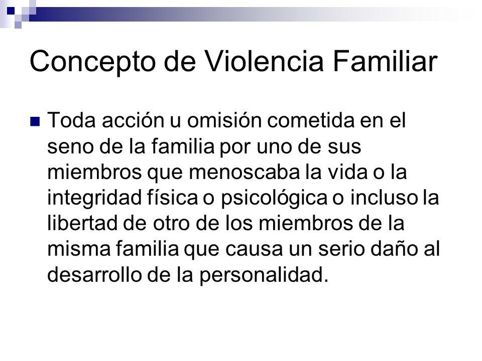 Concepto de Violencia Familiar Toda acción u omisión cometida en el seno de la familia por uno de sus miembros que menoscaba la vida o la integridad f
