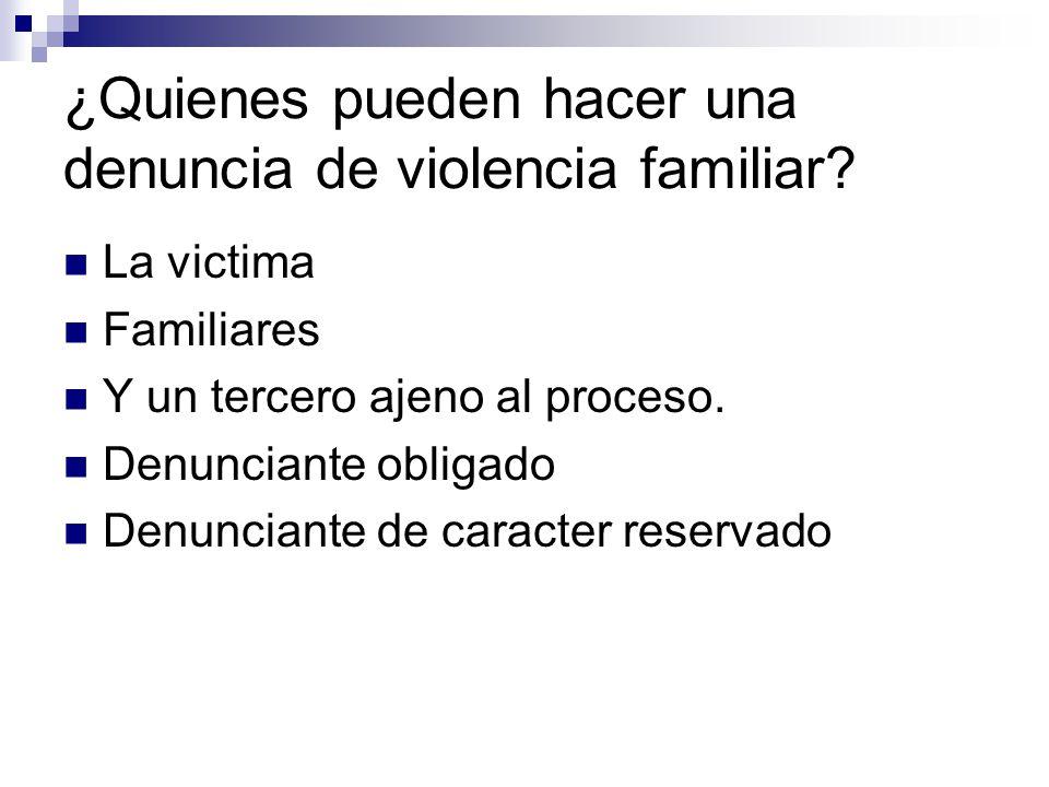 ¿Quienes pueden hacer una denuncia de violencia familiar? La victima Familiares Y un tercero ajeno al proceso. Denunciante obligado Denunciante de car