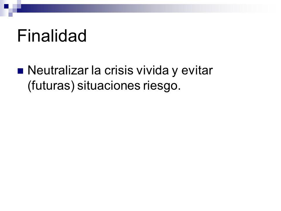 Finalidad Neutralizar la crisis vivida y evitar (futuras) situaciones riesgo.