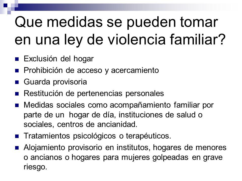 Que medidas se pueden tomar en una ley de violencia familiar? Exclusión del hogar Prohibición de acceso y acercamiento Guarda provisoria Restitución d