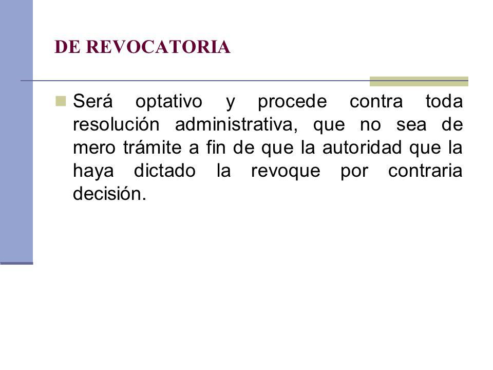 DE REVOCATORIA Será optativo y procede contra toda resolución administrativa, que no sea de mero trámite a fin de que la autoridad que la haya dictado