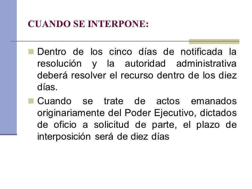 CUANDO SE INTERPONE: Dentro de los cinco días de notificada la resolución y la autoridad administrativa deberá resolver el recurso dentro de los diez
