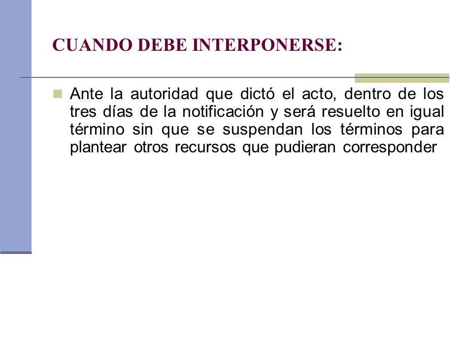CUANDO DEBE INTERPONERSE: Ante la autoridad que dictó el acto, dentro de los tres días de la notificación y será resuelto en igual término sin que se