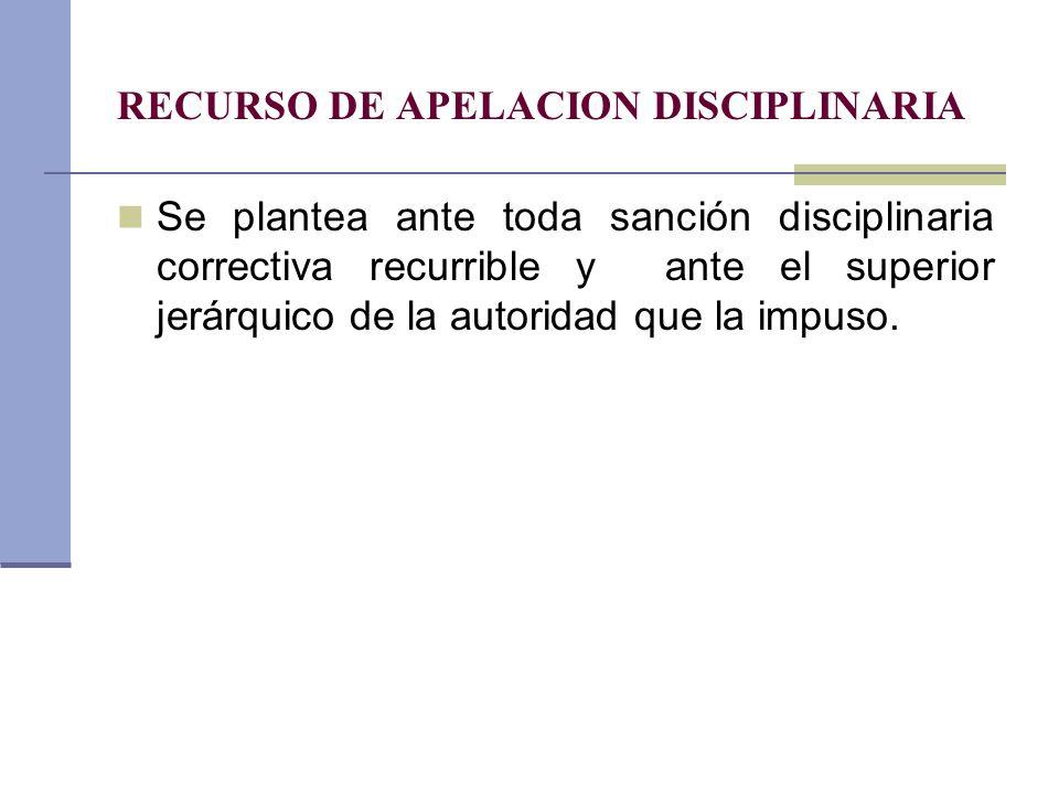 RECURSO DE APELACION DISCIPLINARIA Se plantea ante toda sanción disciplinaria correctiva recurrible y ante el superior jerárquico de la autoridad que