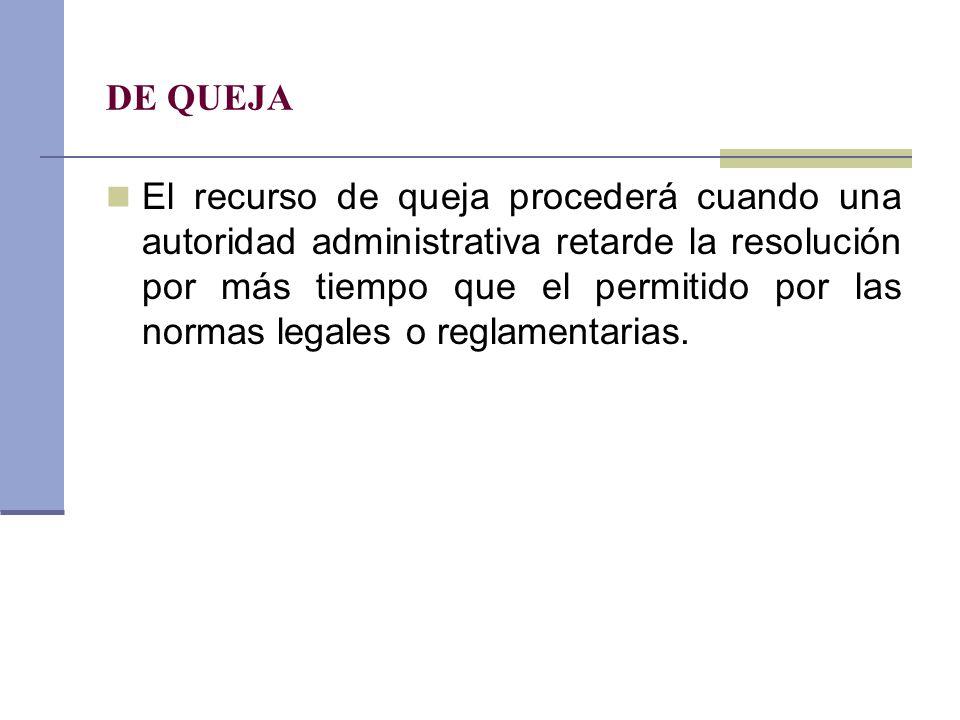 DE QUEJA El recurso de queja procederá cuando una autoridad administrativa retarde la resolución por más tiempo que el permitido por las normas legale
