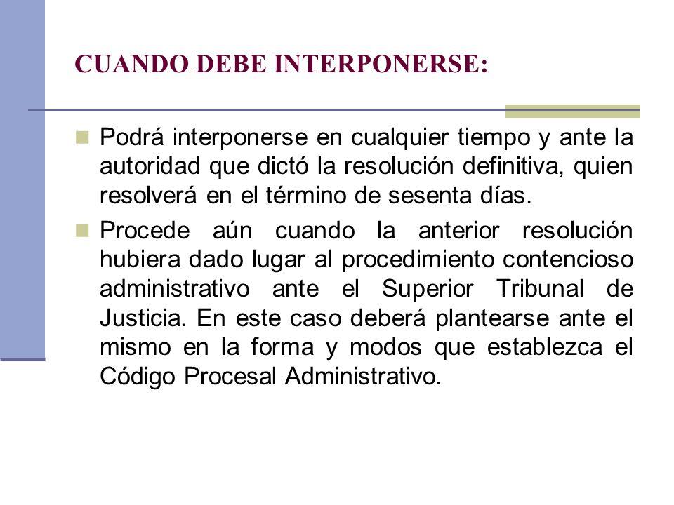 CUANDO DEBE INTERPONERSE: Podrá interponerse en cualquier tiempo y ante la autoridad que dictó la resolución definitiva, quien resolverá en el término