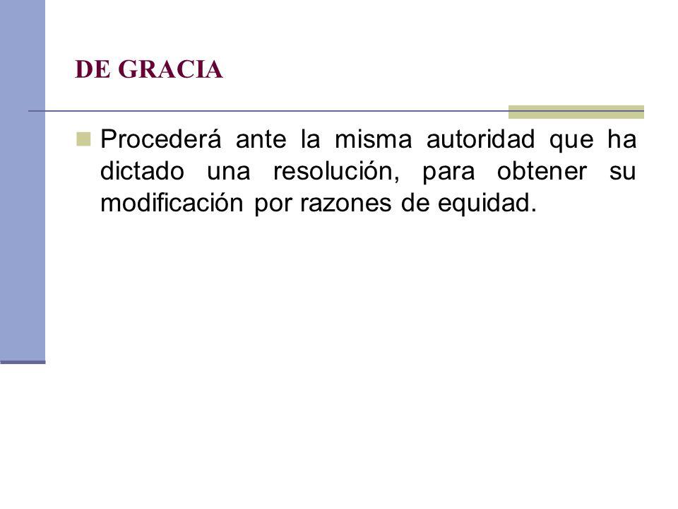 DE GRACIA Procederá ante la misma autoridad que ha dictado una resolución, para obtener su modificación por razones de equidad.